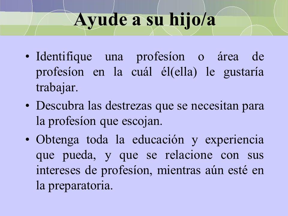 Ayude a su hijo/a Identifique una profesíon o área de profesíon en la cuál él(ella) le gustaría trabajar. Descubra las destrezas que se necesitan para