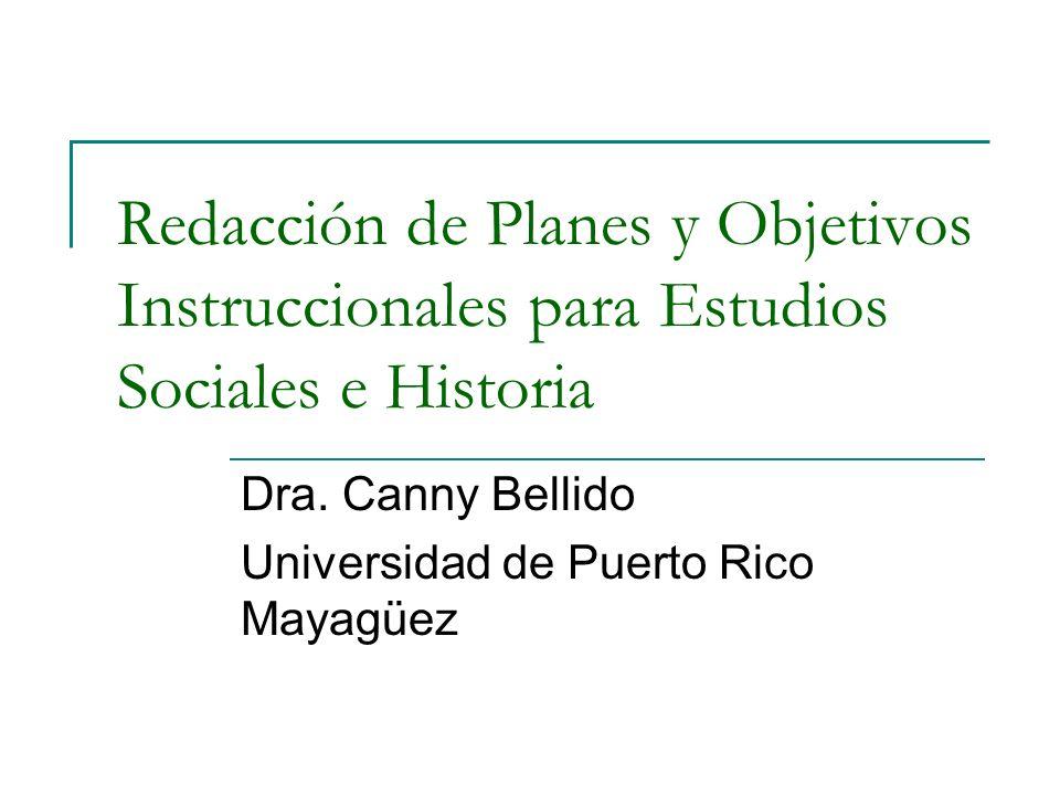 Redacción de Planes y Objetivos Instruccionales para Estudios Sociales e Historia Dra. Canny Bellido Universidad de Puerto Rico Mayagüez