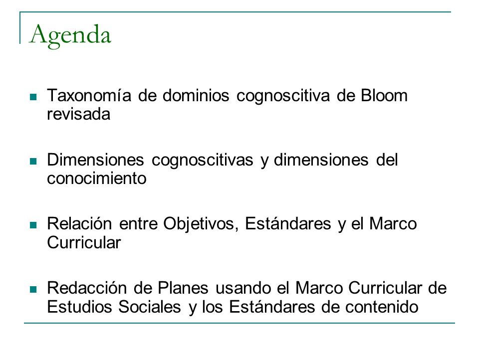 Agenda Taxonomía de dominios cognoscitiva de Bloom revisada Dimensiones cognoscitivas y dimensiones del conocimiento Relación entre Objetivos, Estándares y el Marco Curricular Redacción de Planes usando el Marco Curricular de Estudios Sociales y los Estándares de contenido
