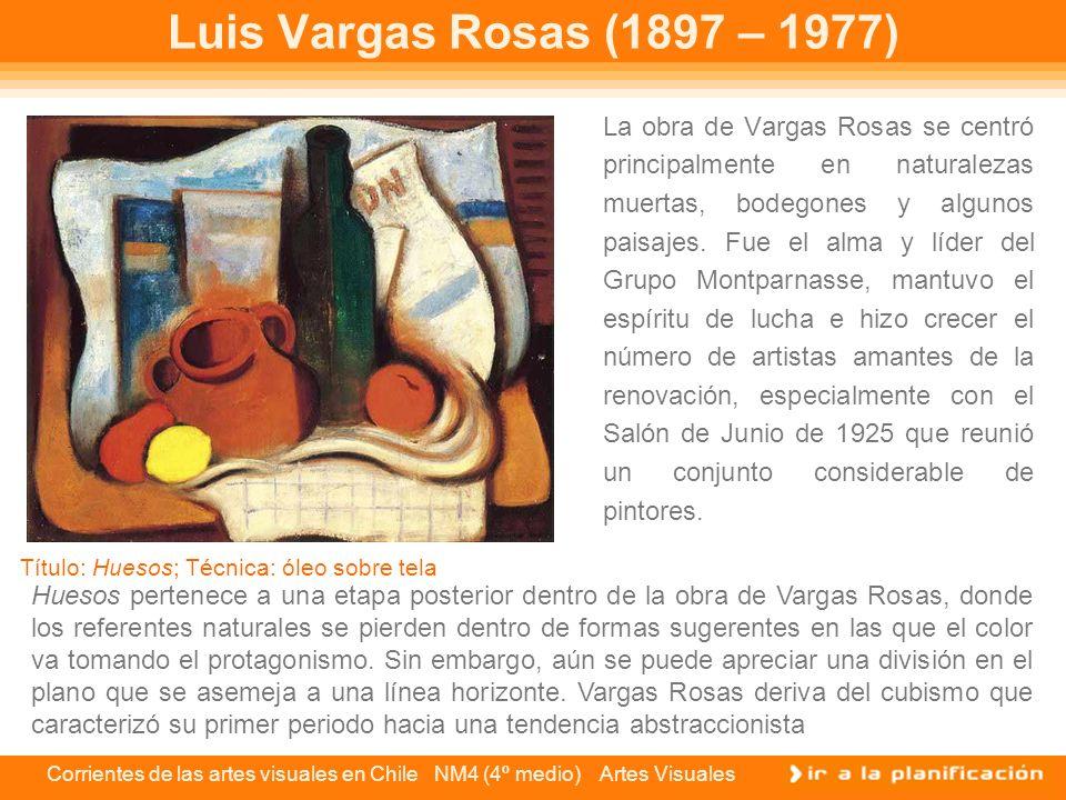 Corrientes de las artes visuales en Chile NM4 (4º medio) Artes Visuales La obra de Vargas Rosas se centró principalmente en naturalezas muertas, bodeg