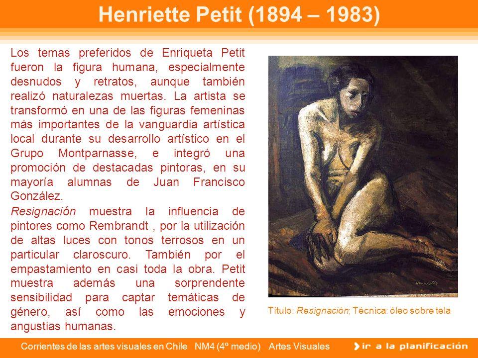 Corrientes de las artes visuales en Chile NM4 (4º medio) Artes Visuales Henriette Petit (1894 – 1983) Los temas preferidos de Enriqueta Petit fueron l