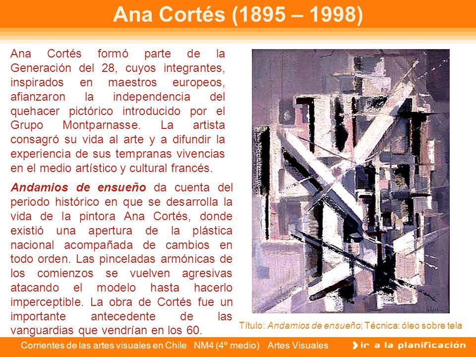 Corrientes de las artes visuales en Chile NM4 (4º medio) Artes Visuales Ana Cortés (1895 – 1998) Ana Cortés formó parte de la Generación del 28, cuyos