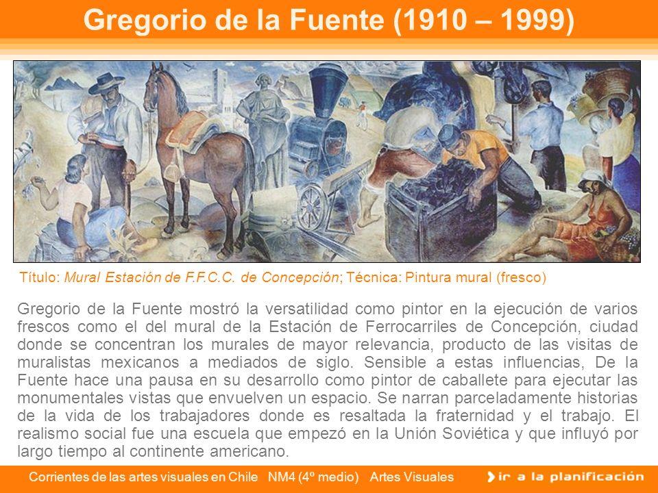 Corrientes de las artes visuales en Chile NM4 (4º medio) Artes Visuales Gregorio de la Fuente (1910 – 1999) Gregorio de la Fuente mostró la versatilid