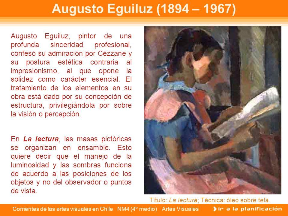 Corrientes de las artes visuales en Chile NM4 (4º medio) Artes Visuales Augusto Eguiluz (1894 – 1967) Augusto Eguiluz, pintor de una profunda sincerid