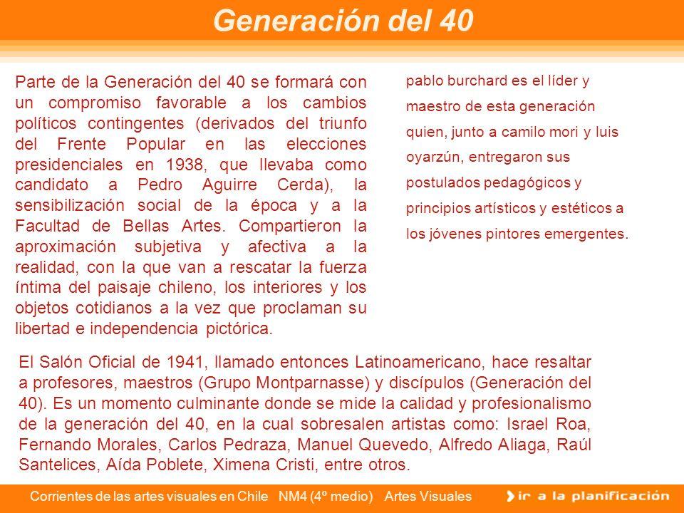 Corrientes de las artes visuales en Chile NM4 (4º medio) Artes Visuales Generación del 40 Parte de la Generación del 40 se formará con un compromiso f