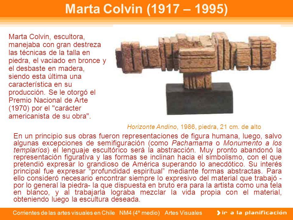 Corrientes de las artes visuales en Chile NM4 (4º medio) Artes Visuales Marta Colvin (1917 – 1995) Marta Colvin, escultora, manejaba con gran destreza