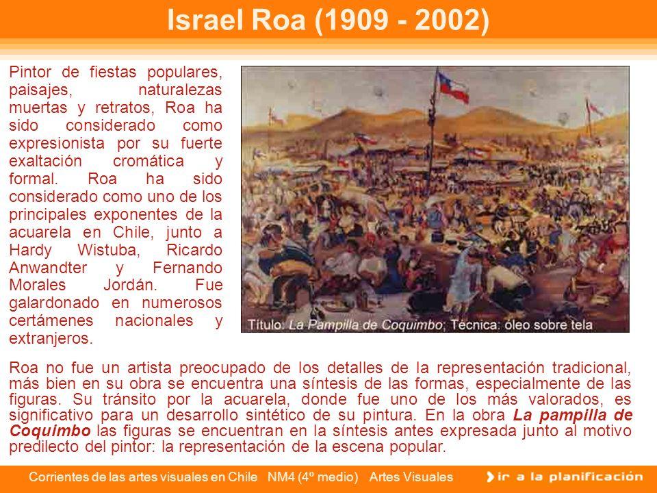 Corrientes de las artes visuales en Chile NM4 (4º medio) Artes Visuales Israel Roa (1909 - 2002) Pintor de fiestas populares, paisajes, naturalezas mu