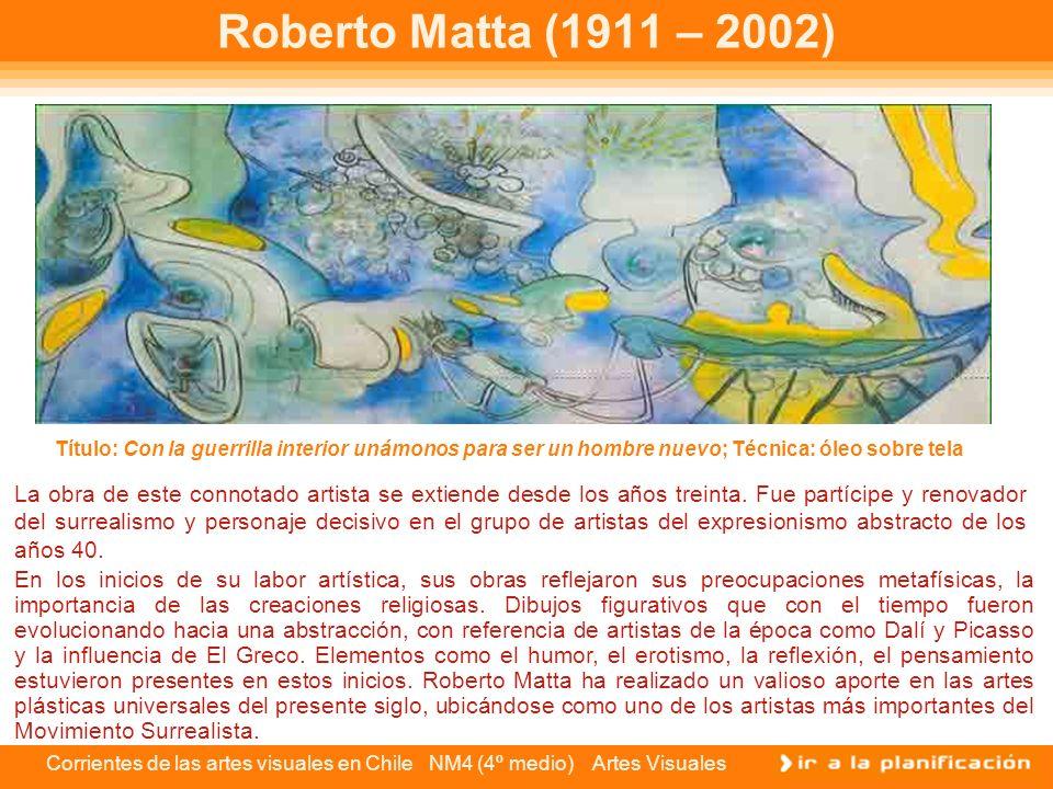 Corrientes de las artes visuales en Chile NM4 (4º medio) Artes Visuales Roberto Matta (1911 – 2002) La obra de este connotado artista se extiende desd