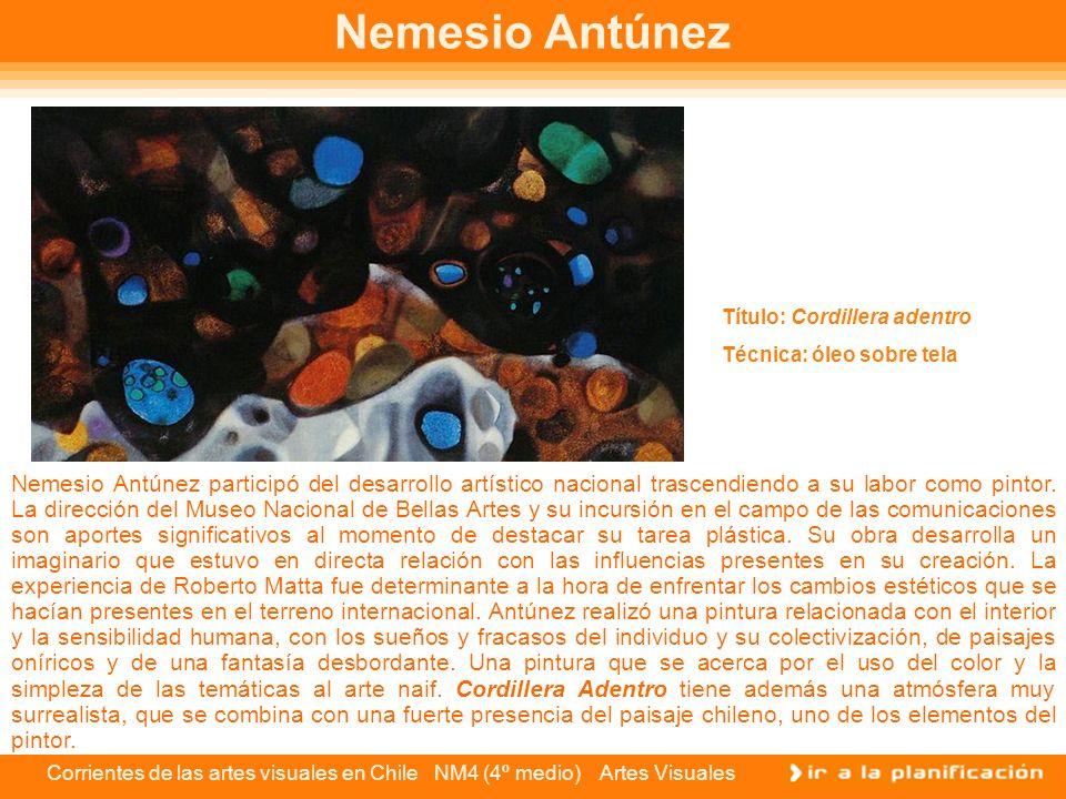 Corrientes de las artes visuales en Chile NM4 (4º medio) Artes Visuales Nemesio Antúnez Nemesio Antúnez participó del desarrollo artístico nacional tr