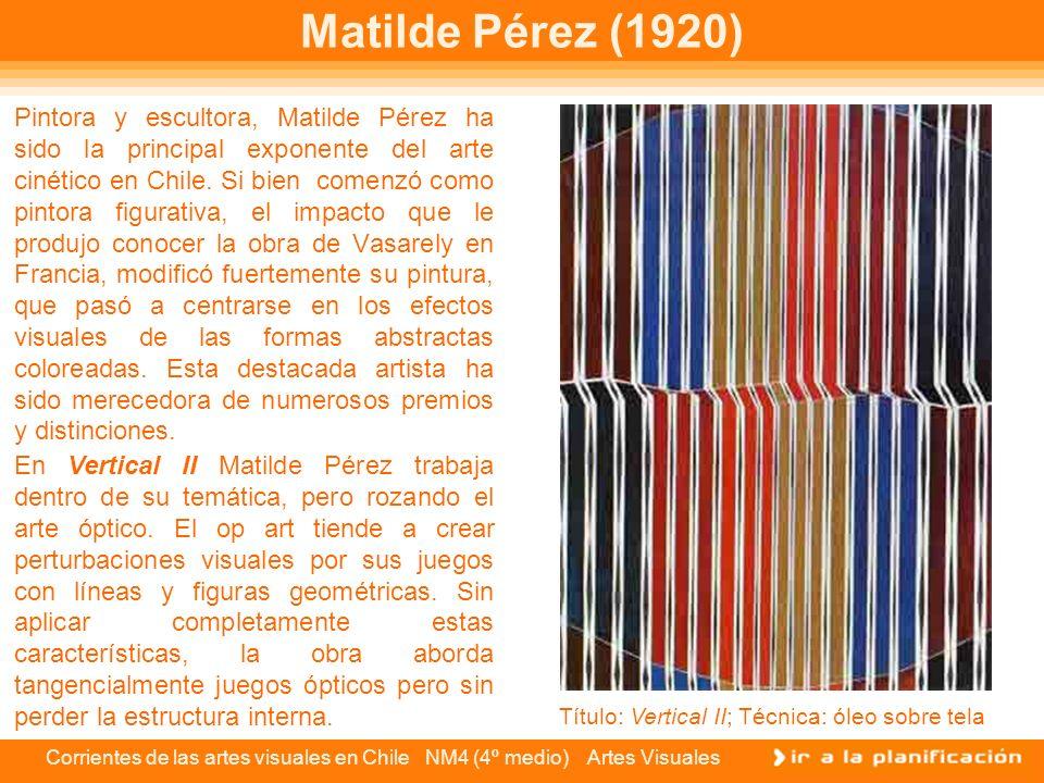 Corrientes de las artes visuales en Chile NM4 (4º medio) Artes Visuales Matilde Pérez (1920) Pintora y escultora, Matilde Pérez ha sido la principal e