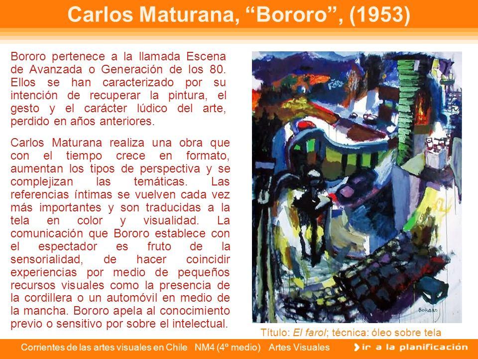 Corrientes de las artes visuales en Chile NM4 (4º medio) Artes Visuales Carlos Maturana, Bororo, (1953) Bororo pertenece a la llamada Escena de Avanza