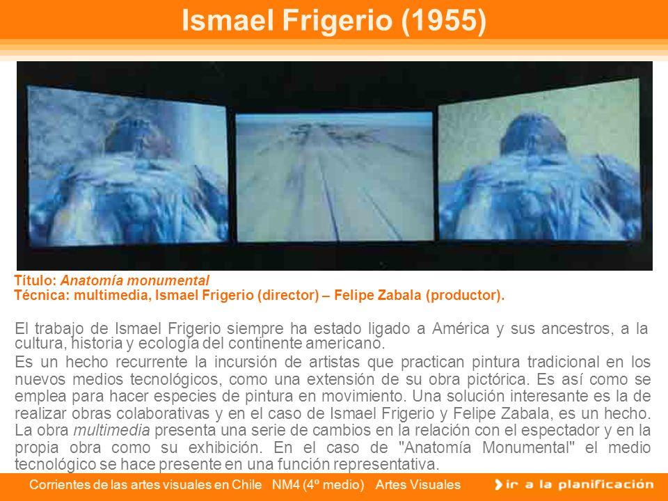 Corrientes de las artes visuales en Chile NM4 (4º medio) Artes Visuales Ismael Frigerio (1955) El trabajo de Ismael Frigerio siempre ha estado ligado