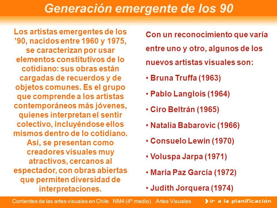 Corrientes de las artes visuales en Chile NM4 (4º medio) Artes Visuales Generación emergente de los 90 Los artistas emergentes de los 90, nacidos entr