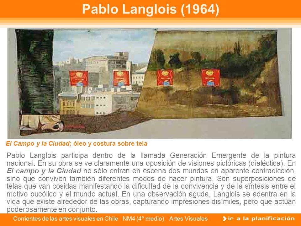 Corrientes de las artes visuales en Chile NM4 (4º medio) Artes Visuales Pablo Langlois (1964) Pablo Langlois participa dentro de la llamada Generación