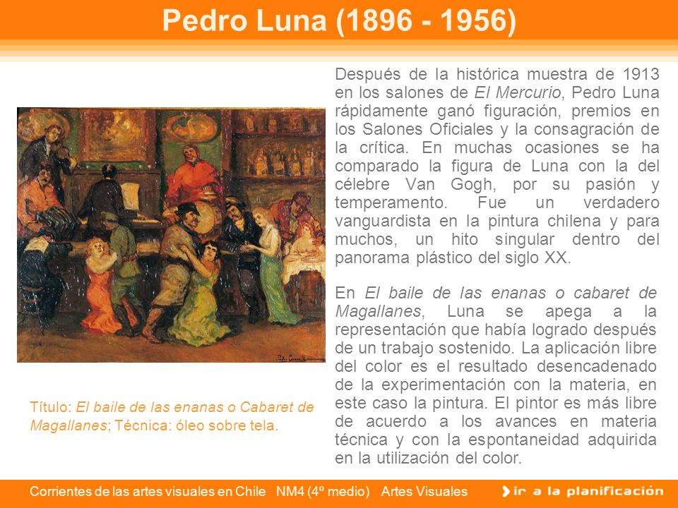 Corrientes de las artes visuales en Chile NM4 (4º medio) Artes Visuales Pedro Luna (1896 - 1956) Después de la histórica muestra de 1913 en los salone