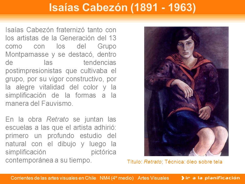 Corrientes de las artes visuales en Chile NM4 (4º medio) Artes Visuales Isaías Cabezón (1891 - 1963) En la obra Retrato se juntan las escuelas a las q