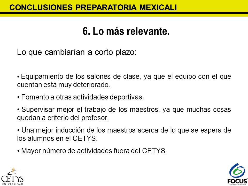 CONCLUSIONES PREPARATORIA MEXICALI 6. Lo más relevante. Lo que cambiarían a corto plazo: Equipamiento de los salones de clase, ya que el equipo con el