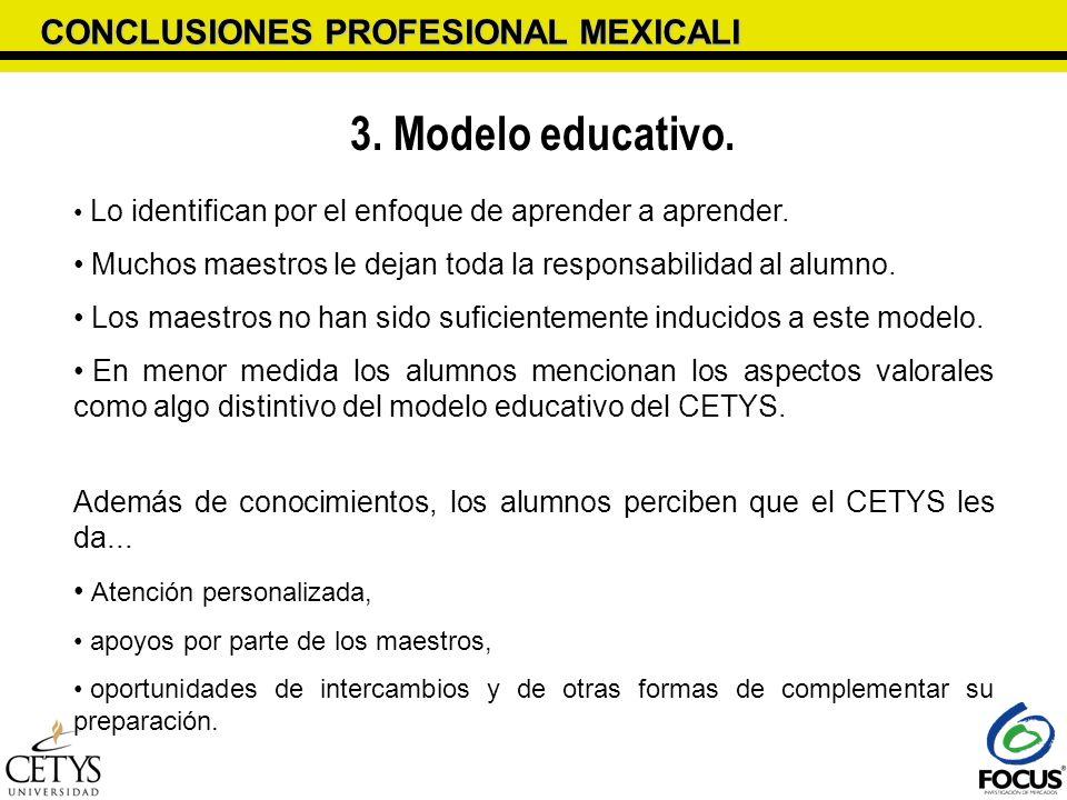 CONCLUSIONES PROFESIONAL MEXICALI 3. Modelo educativo. Lo identifican por el enfoque de aprender a aprender. Muchos maestros le dejan toda la responsa