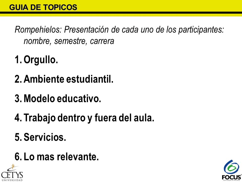 GUIA DE TOPICOS Rompehielos: Presentación de cada uno de los participantes: nombre, semestre, carrera 1.Orgullo. 2.Ambiente estudiantil. 3.Modelo educ
