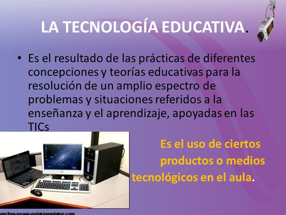 LA TECNOLOGÍA EDUCATIVA. Es el resultado de las prácticas de diferentes concepciones y teorías educativas para la resolución de un amplio espectro de