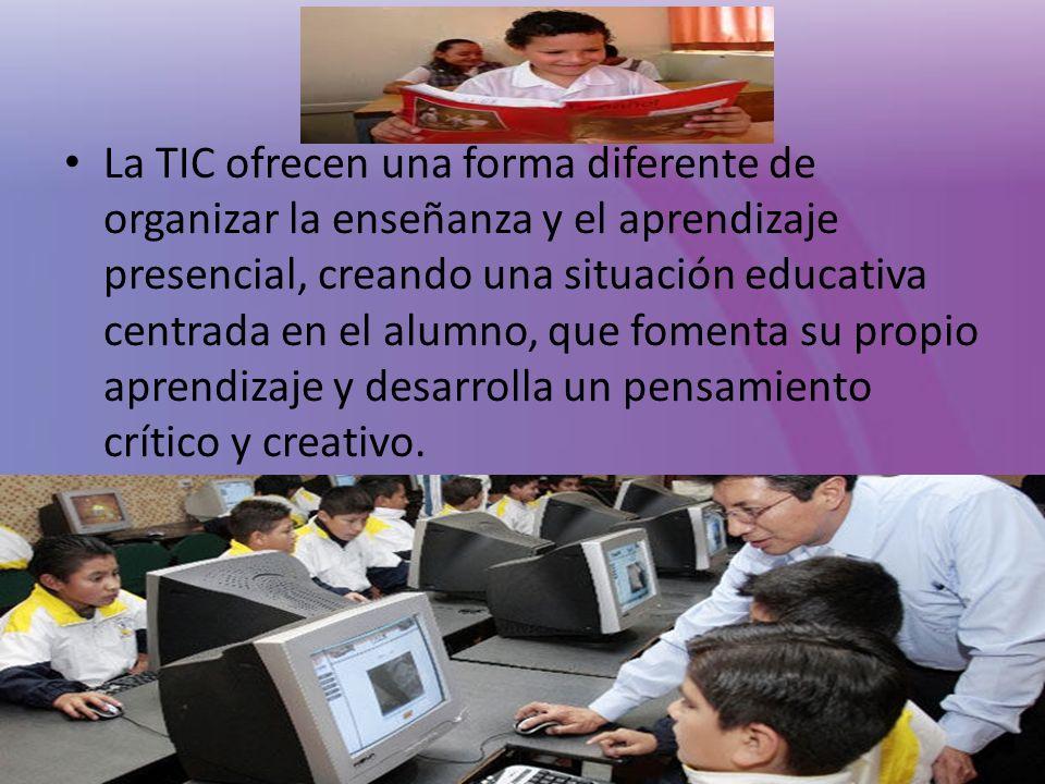 La TIC ofrecen una forma diferente de organizar la enseñanza y el aprendizaje presencial, creando una situación educativa centrada en el alumno, que f