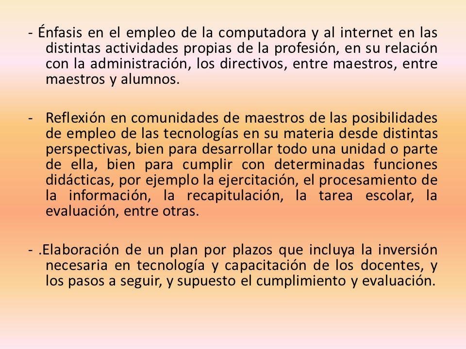 - Énfasis en el empleo de la computadora y al internet en las distintas actividades propias de la profesión, en su relación con la administración, los directivos, entre maestros, entre maestros y alumnos.