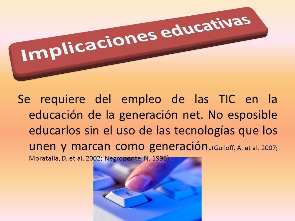 Se requiere del empleo de las TIC en la educación de la generación net. No esposible educarlos sin el uso de las tecnologías que los unen y marcan com