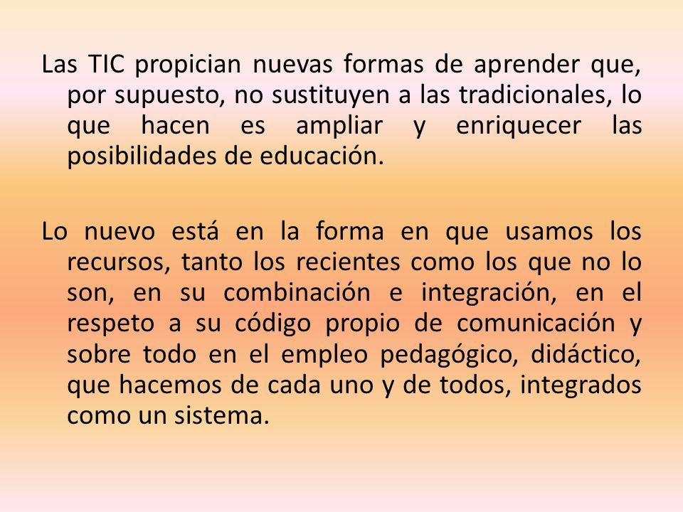 Las TIC propician nuevas formas de aprender que, por supuesto, no sustituyen a las tradicionales, lo que hacen es ampliar y enriquecer las posibilidades de educación.