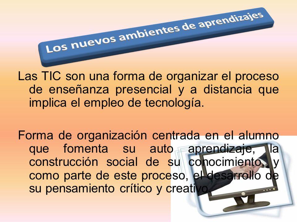 Las TIC son una forma de organizar el proceso de enseñanza presencial y a distancia que implica el empleo de tecnología. Forma de organización centrad