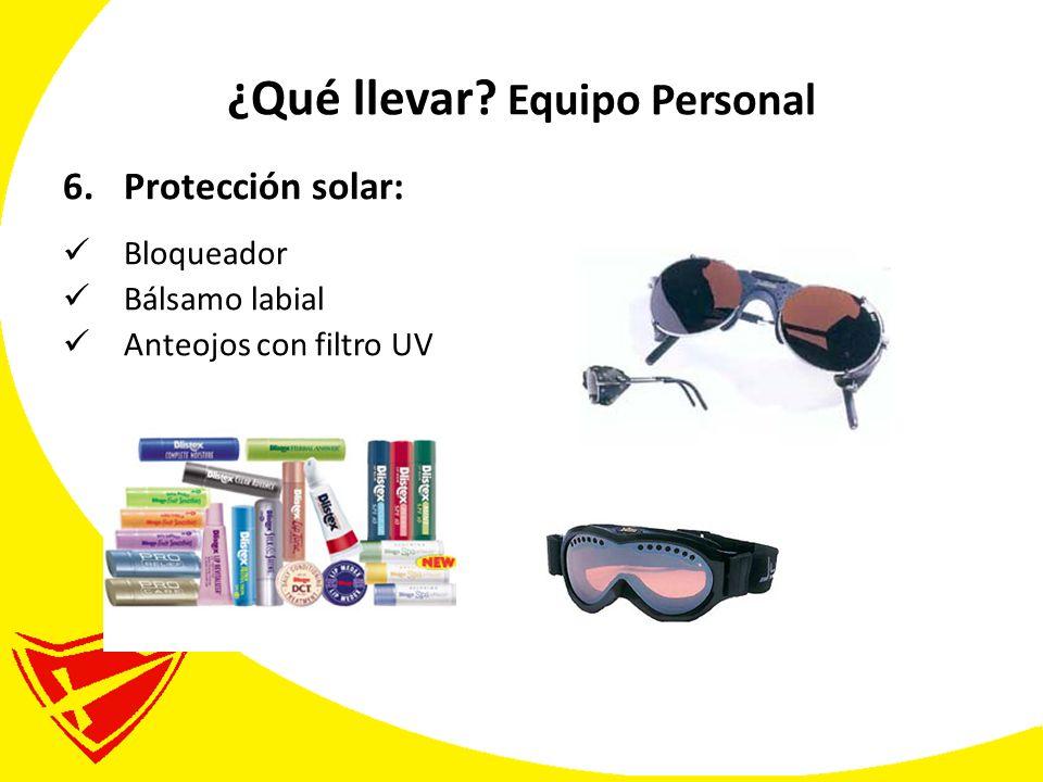¿Qué llevar? Equipo Personal 6.Protección solar: Bloqueador Bálsamo labial Anteojos con filtro UV