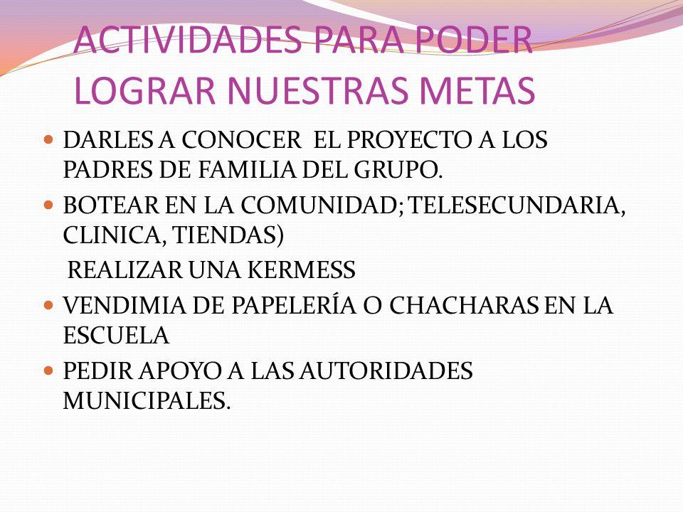 ACTIVIDADES PARA PODER LOGRAR NUESTRAS METAS DARLES A CONOCER EL PROYECTO A LOS PADRES DE FAMILIA DEL GRUPO. BOTEAR EN LA COMUNIDAD; TELESECUNDARIA, C