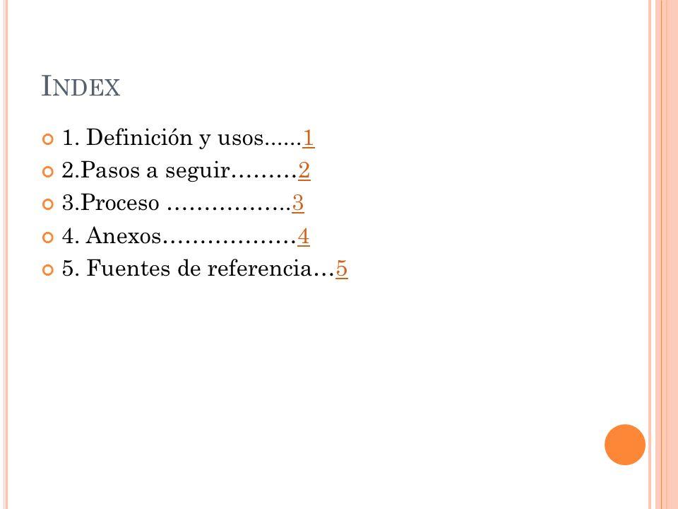 I NDEX 1. Definición y usos......11 2.Pasos a seguir………22 3.Proceso ……………..33 4.
