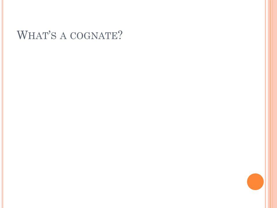 W HAT S A COGNATE ?