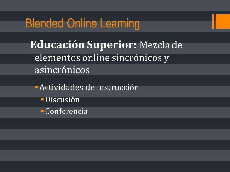 Blended Online Learning Educación Superior: Mezcla de elementos online sincrónicos y asincrónicos Actividades de instrucción Discusión Conferencia