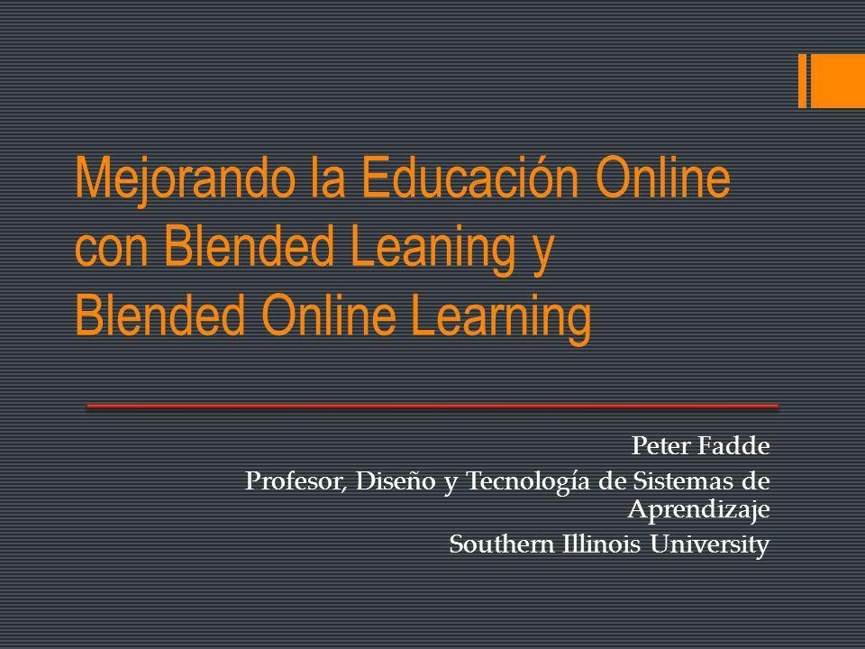 Mejorando la Educación Online con Blended Leaning y Blended Online Learning Peter Fadde Profesor, Diseño y Tecnología de Sistemas de Aprendizaje Southern Illinois University