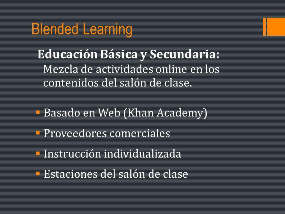 Blended Learning Basado en Web (Khan Academy) Proveedores comerciales Instrucción individualizada Estaciones del salón de clase Educación Básica y Secundaria: Mezcla de actividades online en los contenidos del salón de clase.