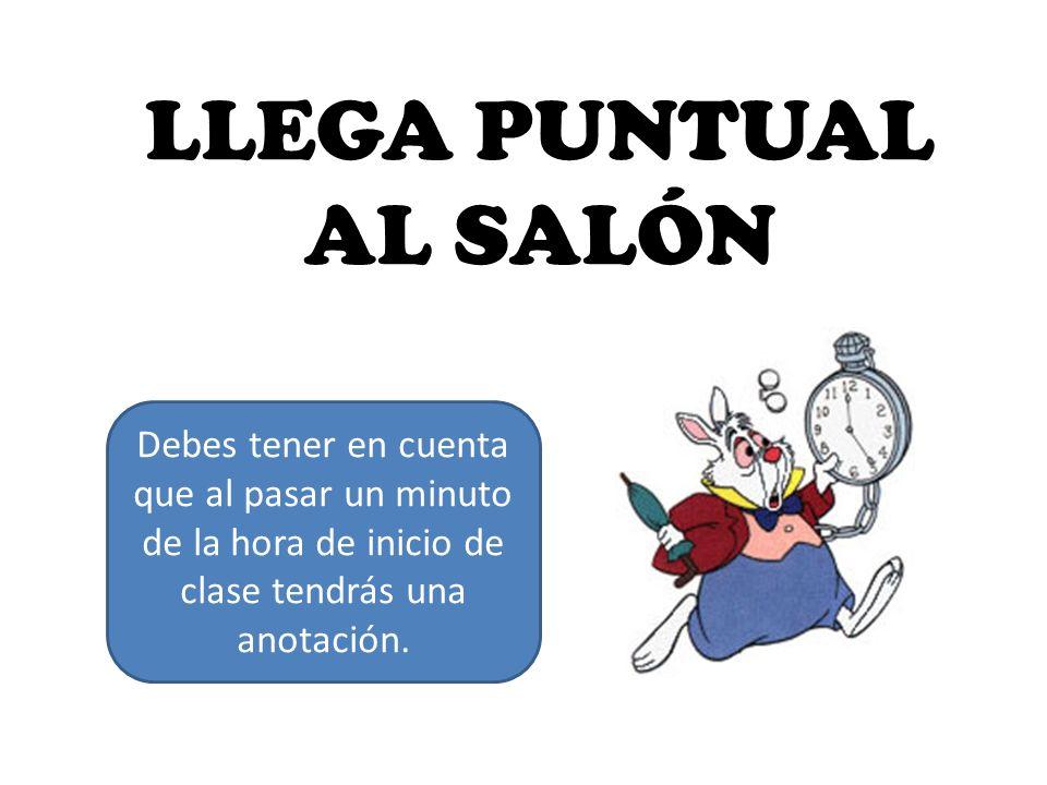 LLEGA PUNTUAL AL SALÓN Debes tener en cuenta que al pasar un minuto de la hora de inicio de clase tendrás una anotación.