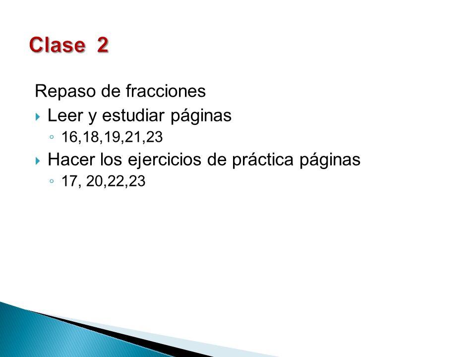 Repaso de fracciones Leer y estudiar páginas 16,18,19,21,23 Hacer los ejercicios de práctica páginas 17, 20,22,23