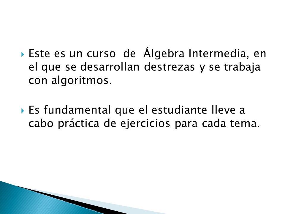 Este es un curso de Álgebra Intermedia, en el que se desarrollan destrezas y se trabaja con algoritmos. Es fundamental que el estudiante lleve a cabo
