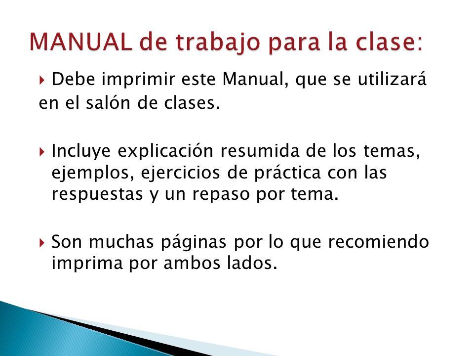 Debe imprimir este Manual, que se utilizará en el salón de clases. Incluye explicación resumida de los temas, ejemplos, ejercicios de práctica con las