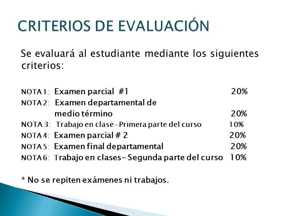 Se evaluará al estudiante mediante los siguientes criterios: NOTA 1: Examen parcial #1 20% NOTA 2: Examen departamental de medio término 20% NOTA 3: T