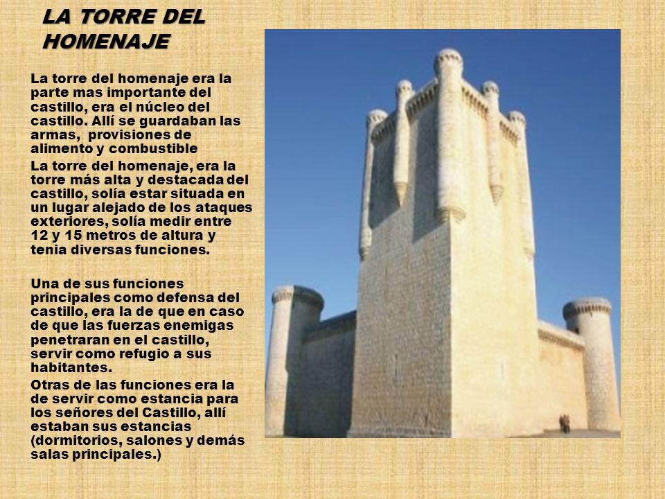 LA TORRE DEL HOMENAJE La torre del homenaje era la parte mas importante del castillo, era el núcleo del castillo. Allí se guardaban las armas, provisi