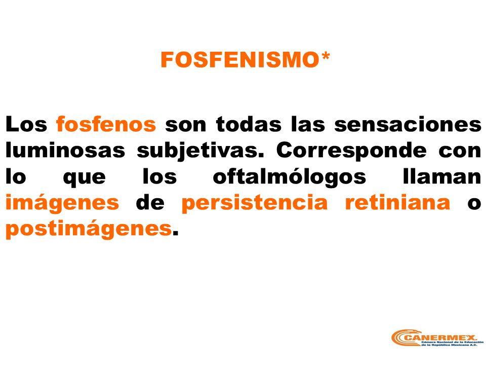 FOSFENISMO* Los fosfenos son todas las sensaciones luminosas subjetivas. Corresponde con lo que los oftalmólogos llaman imágenes de persistencia retin