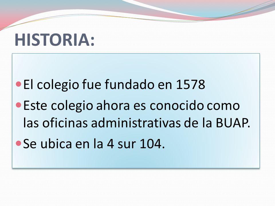 HISTORIA: El colegio fue fundado en 1578 Este colegio ahora es conocido como las oficinas administrativas de la BUAP.