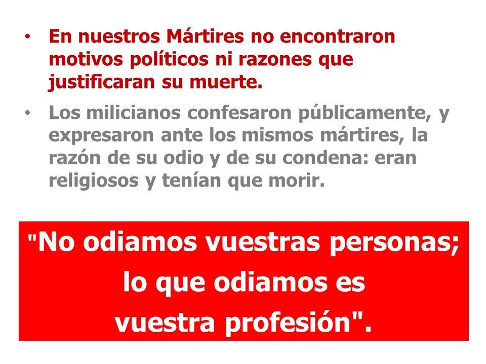 En nuestros Mártires no encontraron motivos políticos ni razones que justificaran su muerte. Los milicianos confesaron públicamente, y expresaron ante