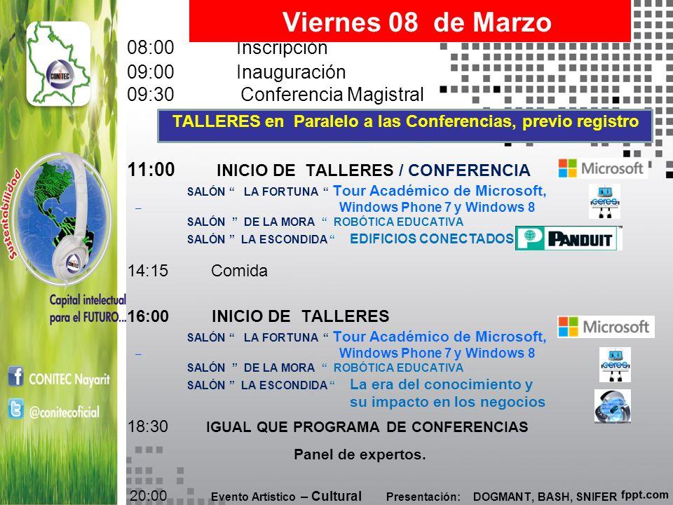 08:00 Inscripción 09:00 Inauguración 09:30 Conferencia Magistral TALLERES en Paralelo a las Conferencias, previo registro 11:00 INICIO DE TALLERES / CONFERENCIA SALÓN LA FORTUNA Tour Académico de Microsoft, – Windows Phone 7 y Windows 8 SALÓN DE LA MORA ROBÓTICA EDUCATIVA SALÓN LA ESCONDIDA EDIFICIOS CONECTADOS 14:15 Comida 16:00 INICIO DE TALLERES SALÓN LA FORTUNA Tour Académico de Microsoft, – Windows Phone 7 y Windows 8 SALÓN DE LA MORA ROBÓTICA EDUCATIVA SALÓN LA ESCONDIDA La era del conocimiento y su impacto en los negocios 18:30 IGUAL QUE PROGRAMA DE CONFERENCIAS Panel de expertos.