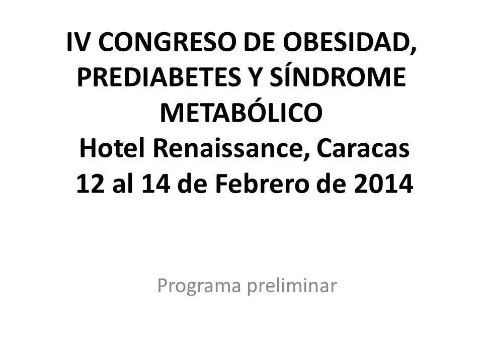IV CONGRESO DE OBESIDAD, PREDIABETES Y SÍNDROME METABÓLICO Hotel Renaissance, Caracas 12 al 14 de Febrero de 2014 Programa preliminar