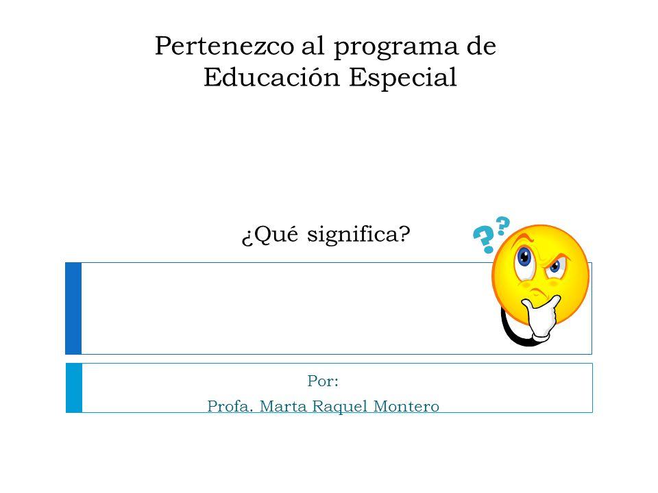Pertenezco al programa de Educación Especial ¿Qué significa? Por: Profa. Marta Raquel Montero