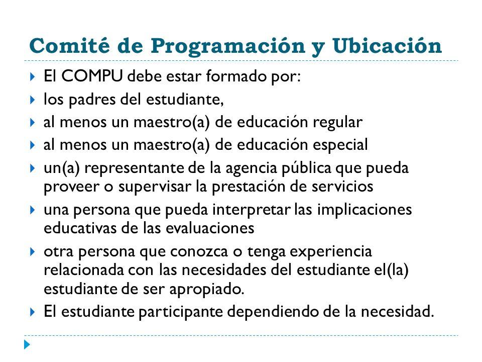 Comité de Programación y Ubicación El COMPU debe estar formado por: los padres del estudiante, al menos un maestro(a) de educación regular al menos un