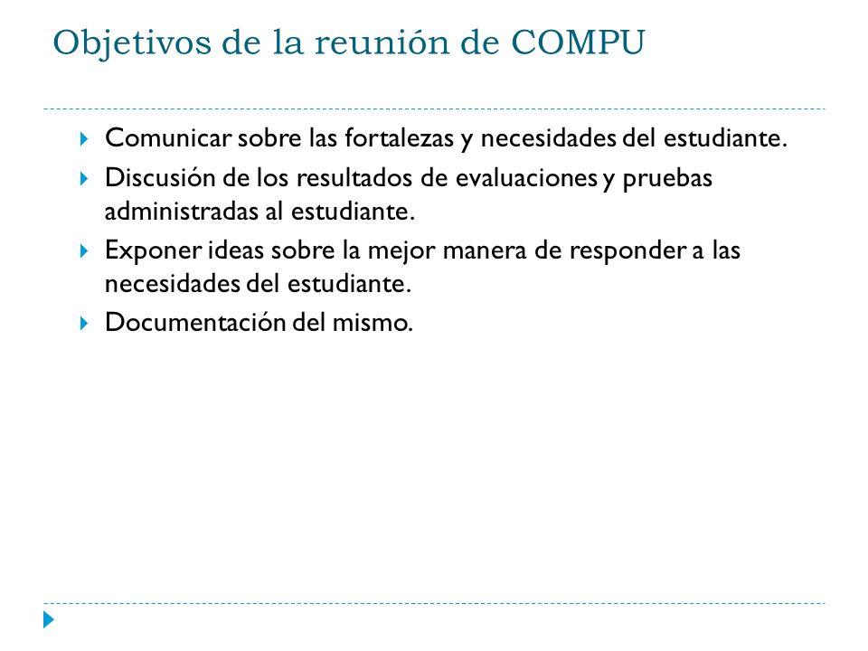 Objetivos de la reunión de COMPU Comunicar sobre las fortalezas y necesidades del estudiante. Discusión de los resultados de evaluaciones y pruebas ad